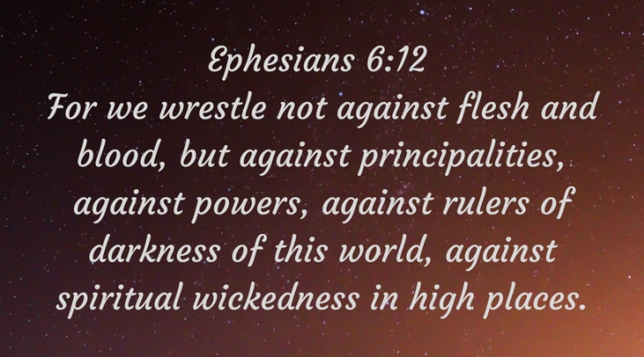 Ephesians 6_12 For we wrestle not against flesh and blood, but against principalities, against powers, against rulers of darkness of this world, against spiritual wickedness in high plac