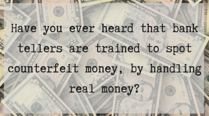 Have you ever heard that bank tellers are trained to spot counterfeit money, by handling real money_