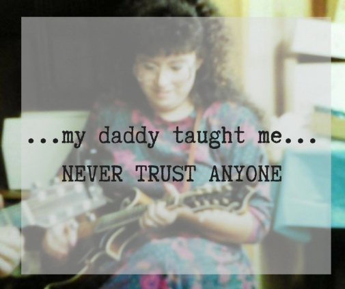 My daddy taught me...NEVER TRUST ANYONE