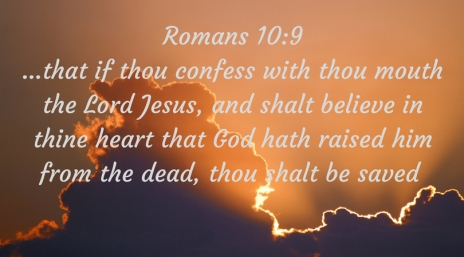Romans 10_9...that if thou confess with thou mouth the Lord Jesus, and shalt believe in thine heart that God hath raised him from the dead, thou shalt be saved