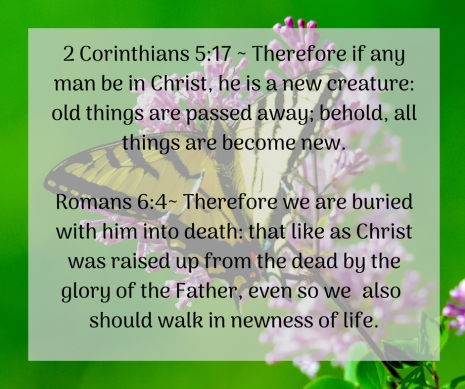 2 Corinthians 5_17 _ Therefore if any man be in Christ, he is a new creature_ old things are passed away; behold, all things are become new.Romans 6_4_ Therefore we are buried with hime