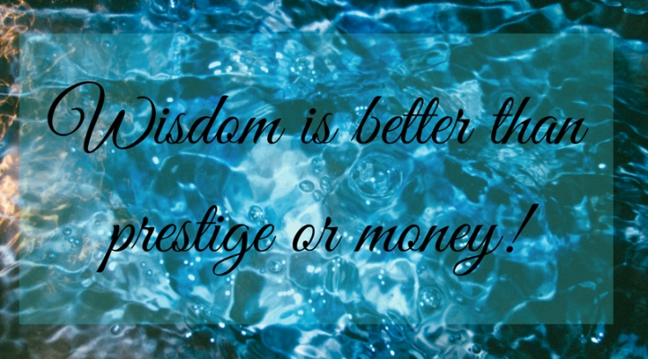 Wisdom is better than prestige and money!