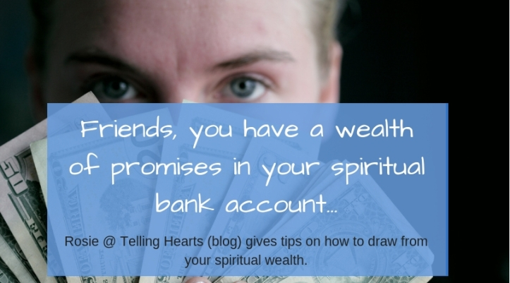 Friends, you have a wealth of promises in your spiritual bank account...