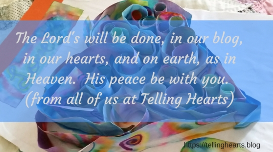 The Lord's will be done, in our blog, in our hearts, and on earth, as in Heaven. His peace be with you. (from all of us at Telling Hearts)
